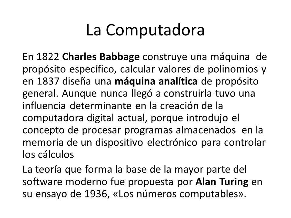 La Computadora En 1822 Charles Babbage construye una máquina de propósito específico, calcular valores de polinomios y en 1837 diseña una máquina anal
