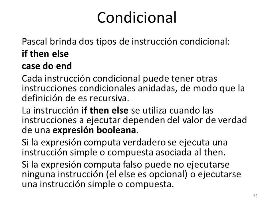 Pascal brinda dos tipos de instrucción condicional: if then else case do end Cada instrucción condicional puede tener otras instrucciones condicionale
