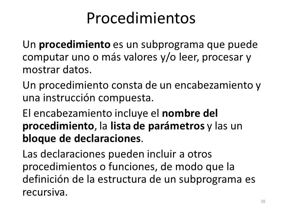 Un procedimiento es un subprograma que puede computar uno o más valores y/o leer, procesar y mostrar datos. Un procedimiento consta de un encabezamien