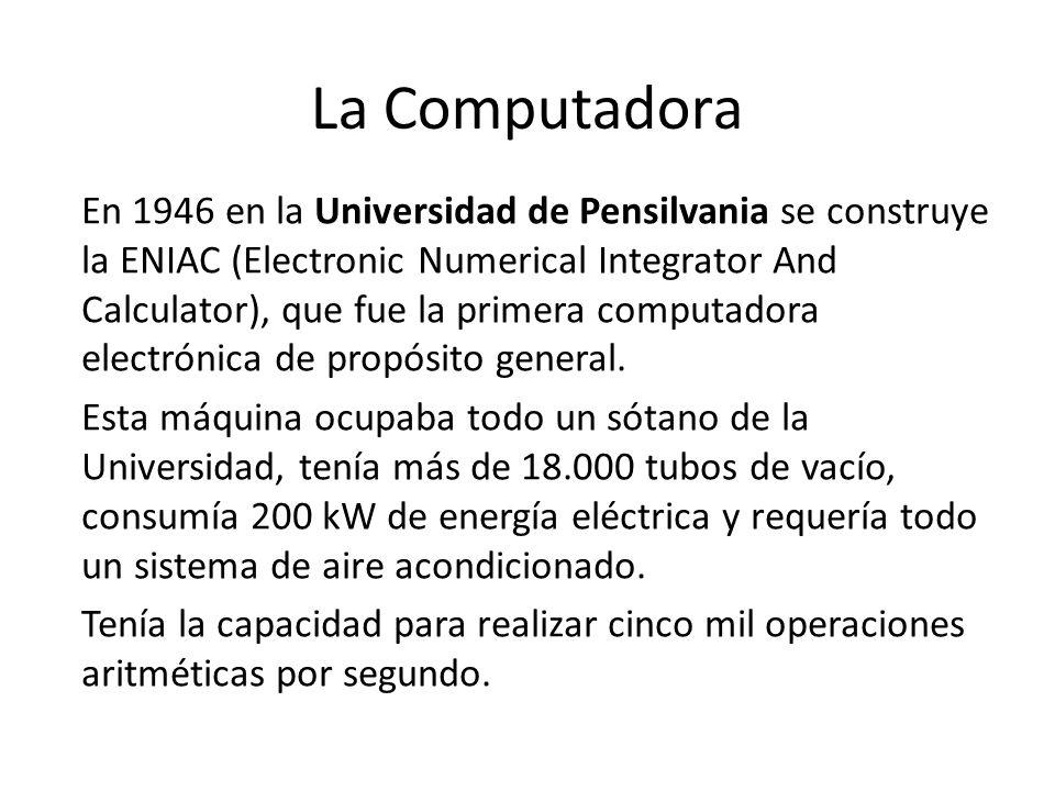 La Computadora En 1946 en la Universidad de Pensilvania se construye la ENIAC (Electronic Numerical Integrator And Calculator), que fue la primera com