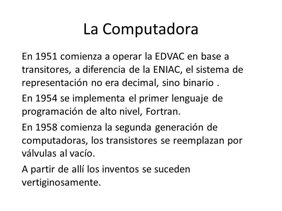 La Computadora En 1951 comienza a operar la EDVAC en base a transitores, a diferencia de la ENIAC, el sistema de representación no era decimal, sino b