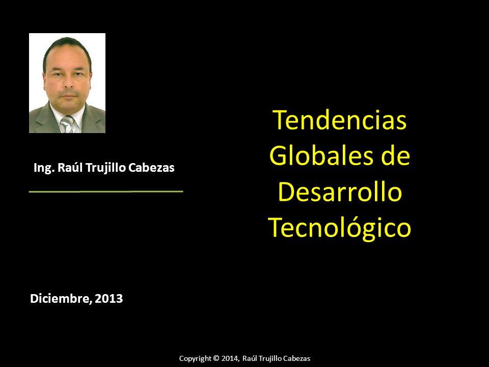 Copyright © 2014, Raúl Trujillo Cabezas Tendencias Globales de Desarrollo Tecnológico Diciembre, 2013 Ing. Raúl Trujillo Cabezas