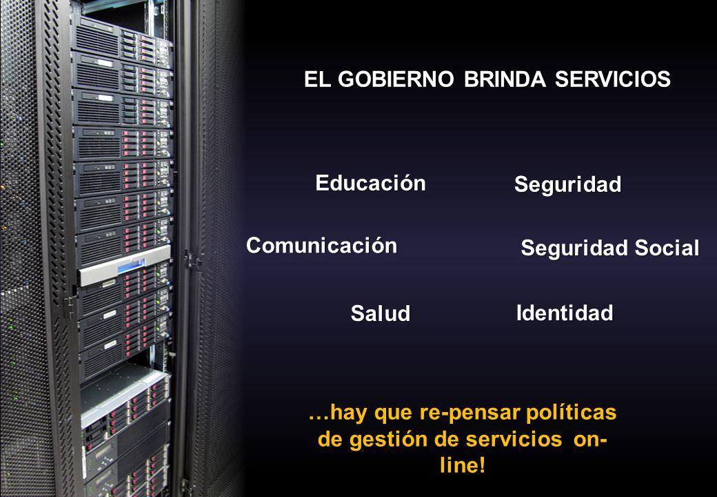 EL GOBIERNO BRINDA SERVICIOS Seguridad Social Educación Seguridad Comunicación Salud …hay que re-pensar políticas de gestión de servicios on- line.