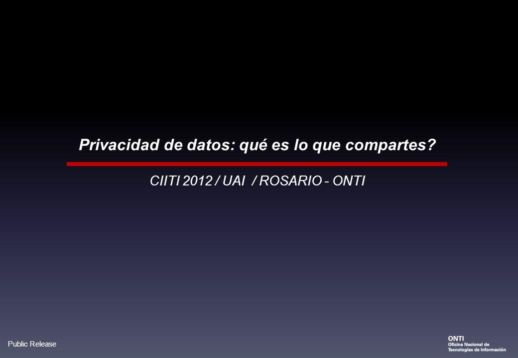 Public Release CIITI 2012 / UAI / ROSARIO - ONTI Privacidad de datos: qué es lo que compartes