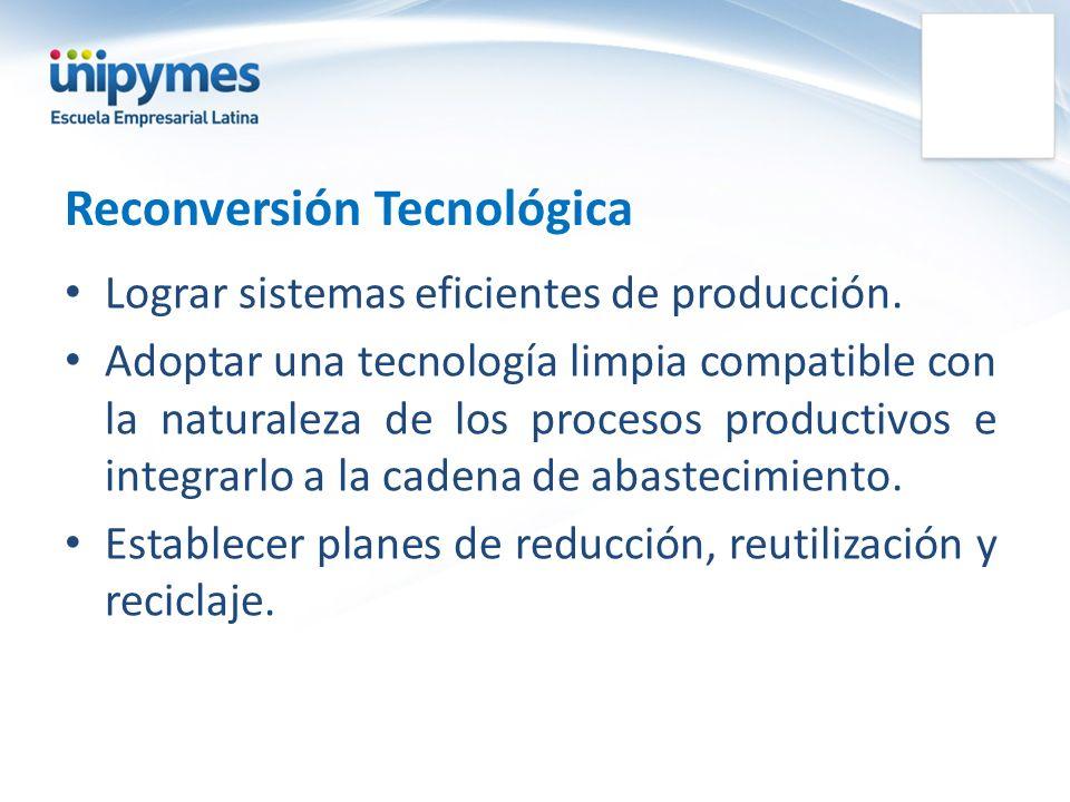 Reconversión Tecnológica Lograr sistemas eficientes de producción. Adoptar una tecnología limpia compatible con la naturaleza de los procesos producti