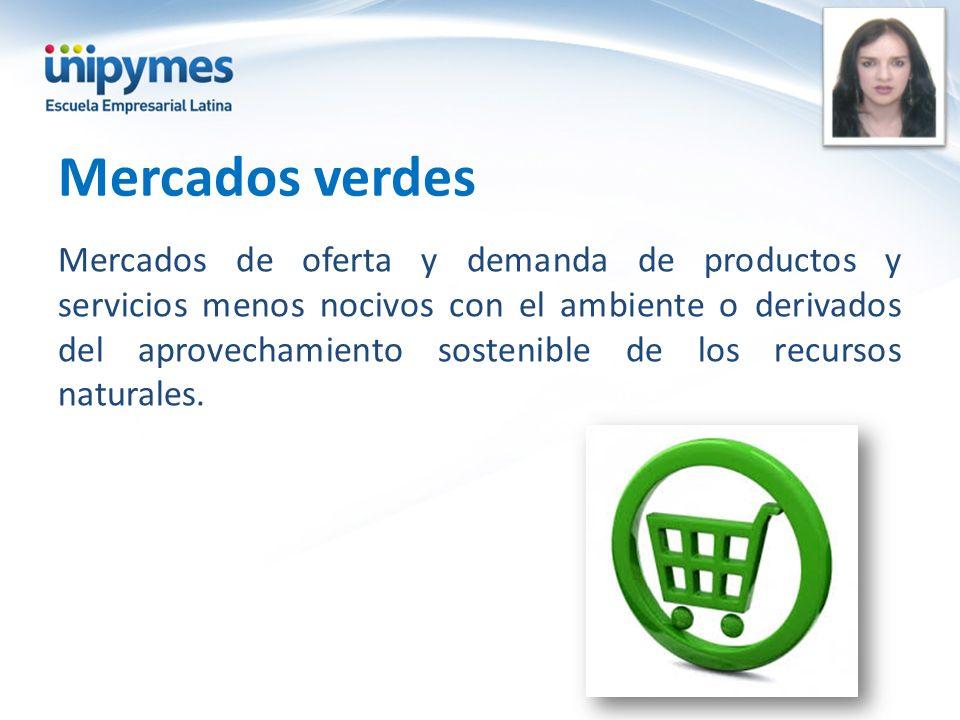 Mercados verdes Mercados de oferta y demanda de productos y servicios menos nocivos con el ambiente o derivados del aprovechamiento sostenible de los