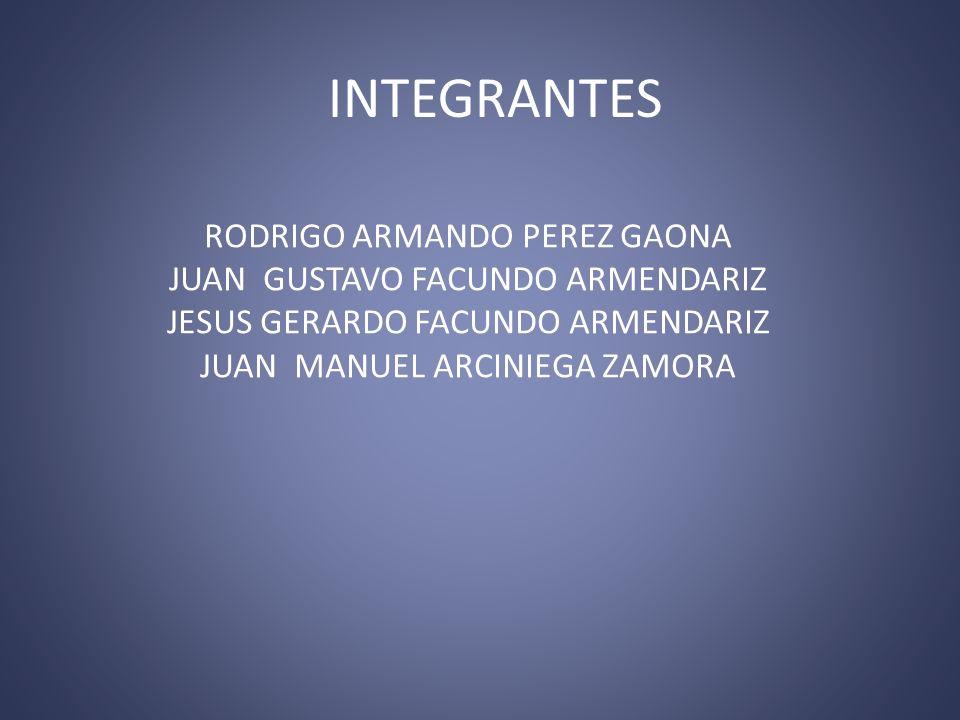 INTEGRANTES RODRIGO ARMANDO PEREZ GAONA JUAN GUSTAVO FACUNDO ARMENDARIZ JESUS GERARDO FACUNDO ARMENDARIZ JUAN MANUEL ARCINIEGA ZAMORA