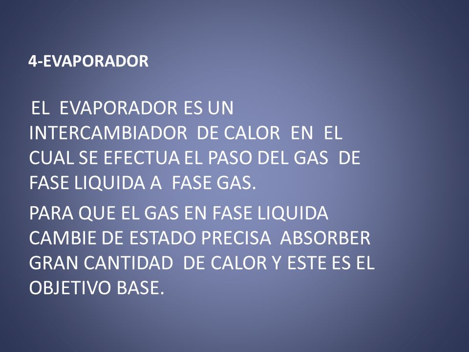 4-EVAPORADOR EL EVAPORADOR ES UN INTERCAMBIADOR DE CALOR EN EL CUAL SE EFECTUA EL PASO DEL GAS DE FASE LIQUIDA A FASE GAS. PARA QUE EL GAS EN FASE LIQ