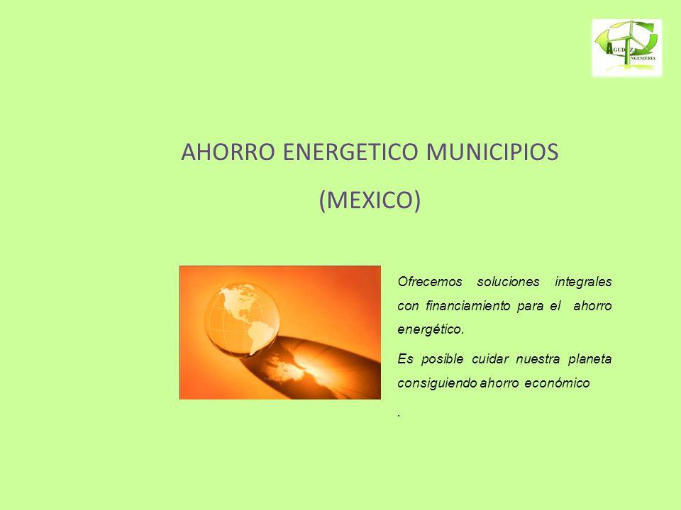 AHORRO ENERGETICO MUNICIPIOS (MEXICO) Ofrecemos soluciones integrales con financiamiento para el ahorro energético. Es posible cuidar nuestra planeta