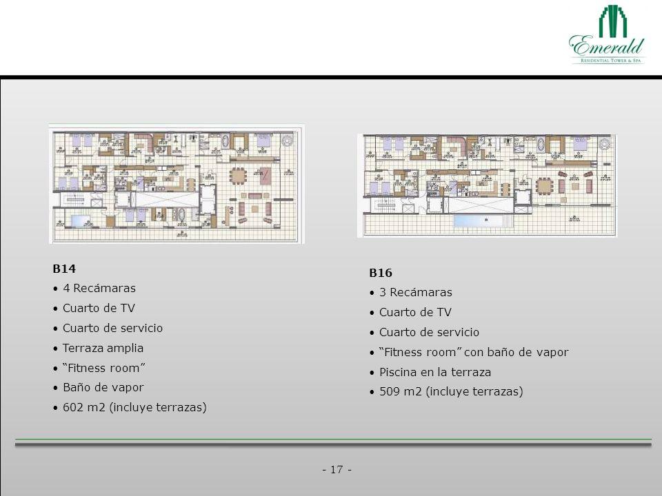 - 17 - B14 4 Recámaras Cuarto de TV Cuarto de servicio Terraza amplia Fitness room Baño de vapor 602 m2 (incluye terrazas) B16 3 Recámaras Cuarto de TV Cuarto de servicio Fitness room con baño de vapor Piscina en la terraza 509 m2 (incluye terrazas)