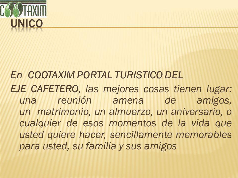 En COOTAXIM PORTAL TURISTICO DEL EJE CAFETERO, las mejores cosas tienen lugar: una reunión amena de amigos, un matrimonio, un almuerzo, un aniversario