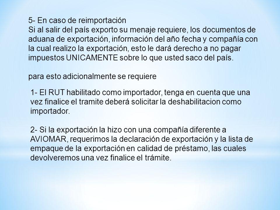 5- En caso de reimportación Si al salir del país exporto su menaje requiere, los documentos de aduana de exportación, información del año fecha y comp