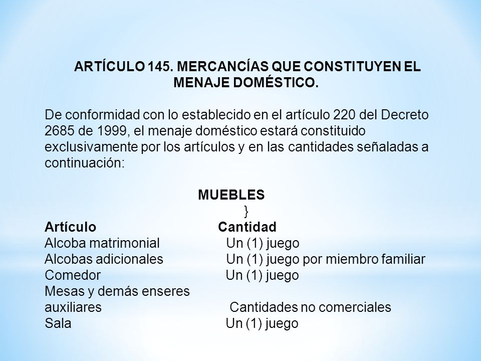 ARTÍCULO 145. MERCANCÍAS QUE CONSTITUYEN EL MENAJE DOMÉSTICO. De conformidad con lo establecido en el artículo 220 del Decreto 2685 de 1999, el menaje