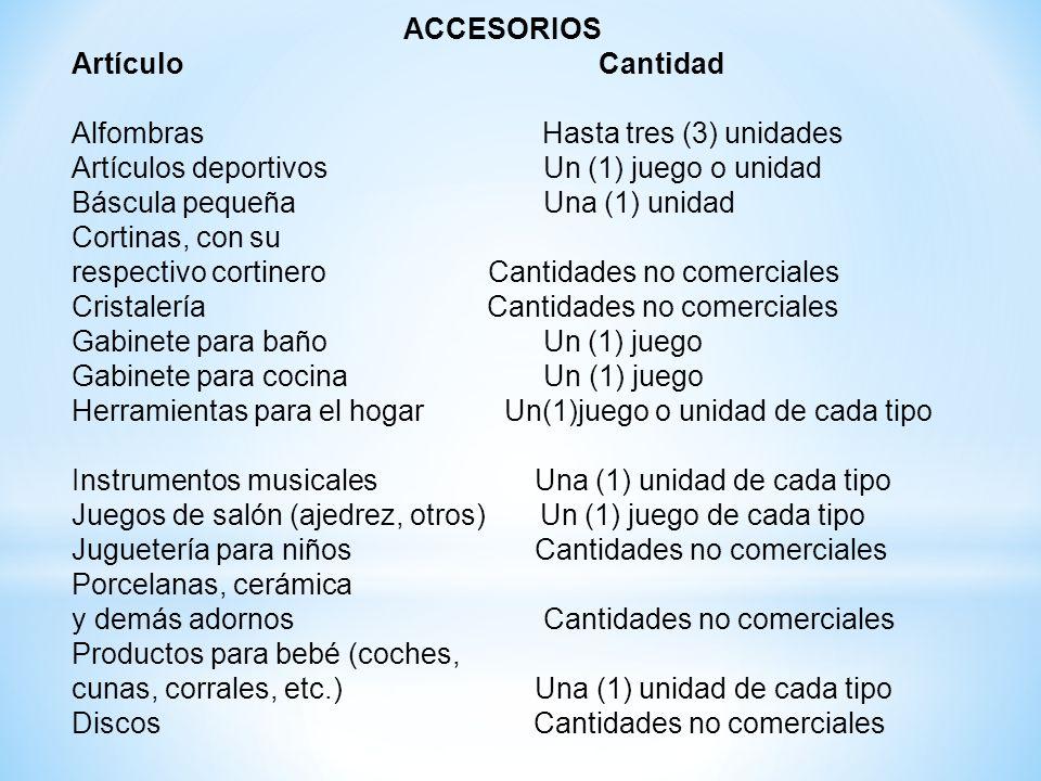 ACCESORIOS Artículo Cantidad Alfombras Hasta tres (3) unidades Artículos deportivos Un (1) juego o unidad Báscula pequeña Una (1) unidad Cortinas, con su respectivo cortinero Cantidades no comerciales Cristalería Cantidades no comerciales Gabinete para baño Un (1) juego Gabinete para cocina Un (1) juego Herramientas para el hogar Un(1)juego o unidad de cada tipo Instrumentos musicales Una (1) unidad de cada tipo Juegos de salón (ajedrez, otros) Un (1) juego de cada tipo Juguetería para niños Cantidades no comerciales Porcelanas, cerámica y demás adornos Cantidades no comerciales Productos para bebé (coches, cunas, corrales, etc.) Una (1) unidad de cada tipo Discos Cantidades no comerciales