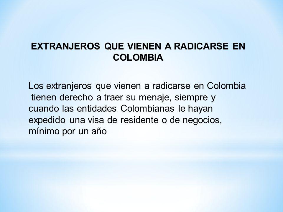 EXTRANJEROS QUE VIENEN A RADICARSE EN COLOMBIA Los extranjeros que vienen a radicarse en Colombia tienen derecho a traer su menaje, siempre y cuando l