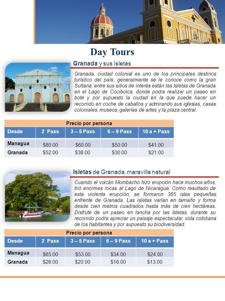 Desde2 Paxs3 – 5 Paxs6 – 9 Paxs10 a + Paxs Managua $60.00$50.00$40.00$35.00 Granada$40.00$36.00$29.00$27.00 Desde2 Paxs3 – 5 Paxs6 – 9 Paxs10 a + Paxs Managua $86.00$77.00$62.00$51.00 Granada$80.00$60.00$43.00$40.00 Day Tours Precio por persona Mombacho e Isletas de Granada Precio por persona Volcán Mombacho Con sólo subir, ya sea que use su propio medio o el camión, ya estará usted experimentando una aventura debido a lo empinado del camino.