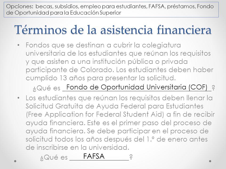 Términos de la asistencia financiera Fondos que se destinan a cubrir la colegiatura universitaria de los estudiantes que reúnan los requisitos y que asisten a una institución pública o privada participante de Colorado.