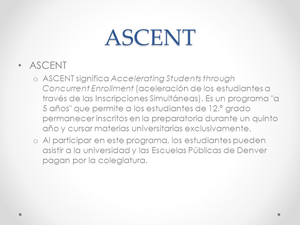 ASCENT ASCENT o ASCENT significa Accelerating Students through Concurrent Enrollment (aceleración de los estudiantes a través de las Inscripciones Simultáneas).