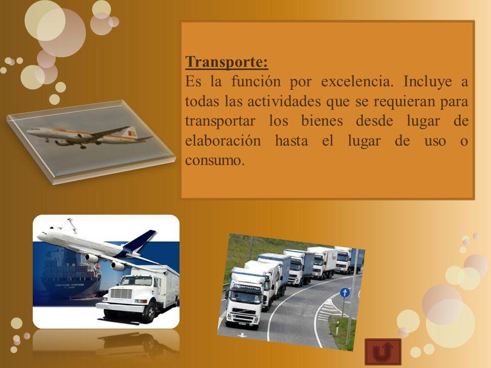 Transporte: Es la función por excelencia. Incluye a todas las actividades que se requieran para transportar los bienes desde lugar de elaboración hast