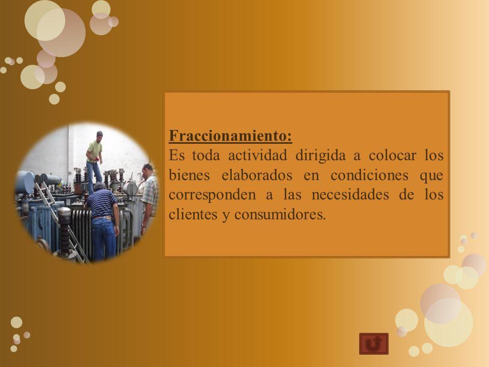 Fraccionamiento: Es toda actividad dirigida a colocar los bienes elaborados en condiciones que corresponden a las necesidades de los clientes y consumidores.