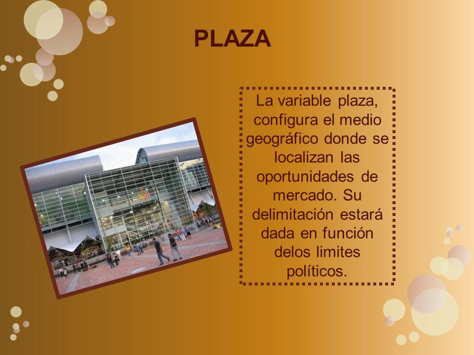 PLAZA La variable plaza, configura el medio geográfico donde se localizan las oportunidades de mercado. Su delimitación estará dada en función delos l