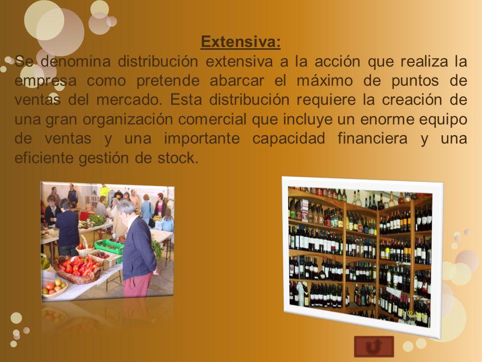 Extensiva: Se denomina distribución extensiva a la acción que realiza la empresa como pretende abarcar el máximo de puntos de ventas del mercado.