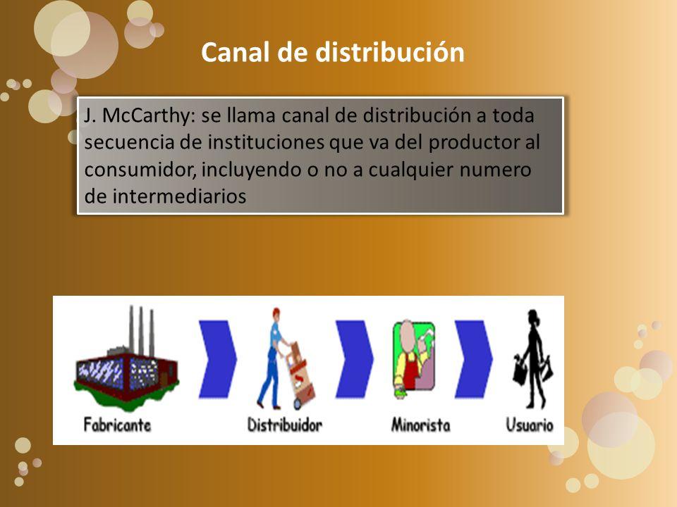 Canal de distribución J. McCarthy: se llama canal de distribución a toda secuencia de instituciones que va del productor al consumidor, incluyendo o n