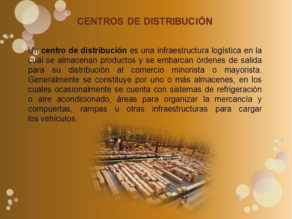 CENTROS DE DISTRIBUCIÓN Un centro de distribución es una infraestructura logística en la cual se almacenan productos y se embarcan órdenes de salida para su distribución al comercio minorista o mayorista.