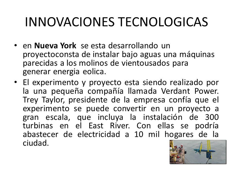 INNOVACIONES TECNOLOGICAS en Nueva York se esta desarrollando un proyectoconsta de instalar bajo aguas una máquinas parecidas a los molinos de vientousados para generar energia eolica.