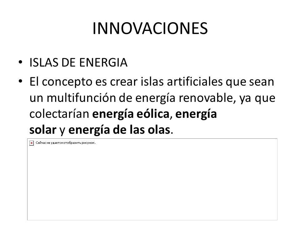 INNOVACIONES ISLAS DE ENERGIA El concepto es crear islas artificiales que sean un multifunción de energía renovable, ya que colectarían energía eólica, energía solar y energía de las olas.