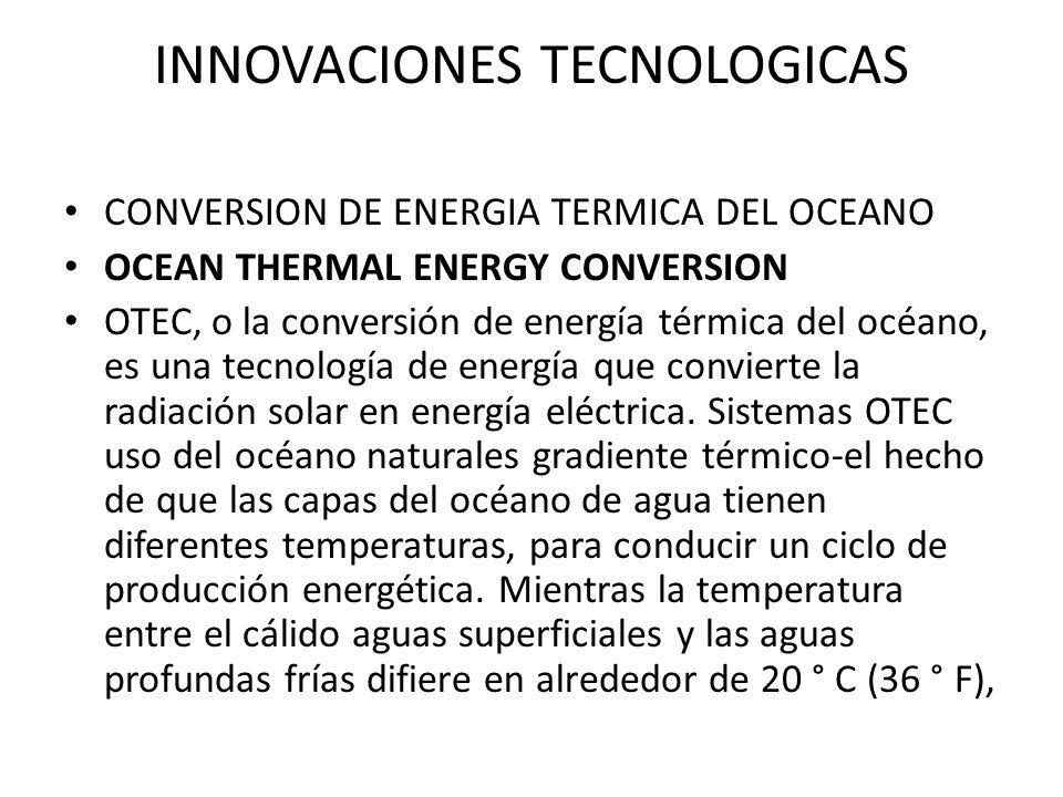 INNOVACIONES TECNOLOGICAS CONVERSION DE ENERGIA TERMICA DEL OCEANO OCEAN THERMAL ENERGY CONVERSION OTEC, o la conversión de energía térmica del océano, es una tecnología de energía que convierte la radiación solar en energía eléctrica.