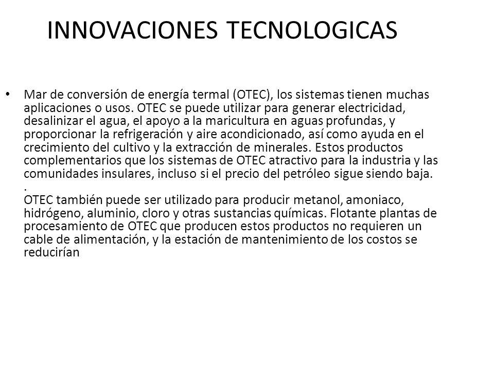 INNOVACIONES TECNOLOGICAS Mar de conversión de energía termal (OTEC), los sistemas tienen muchas aplicaciones o usos.