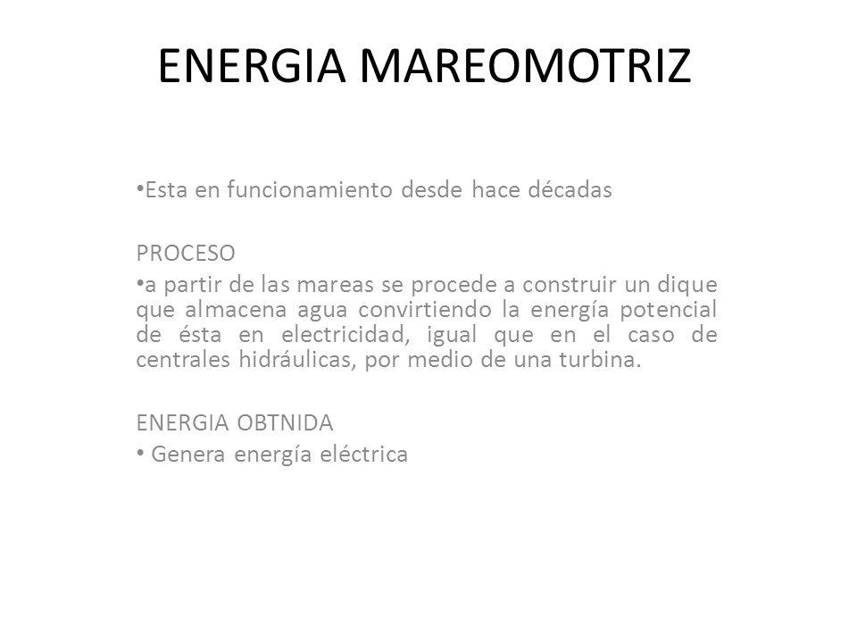 ENERGIA MAREOMOTRIZ Esta en funcionamiento desde hace décadas PROCESO a partir de las mareas se procede a construir un dique que almacena agua convirtiendo la energía potencial de ésta en electricidad, igual que en el caso de centrales hidráulicas, por medio de una turbina.