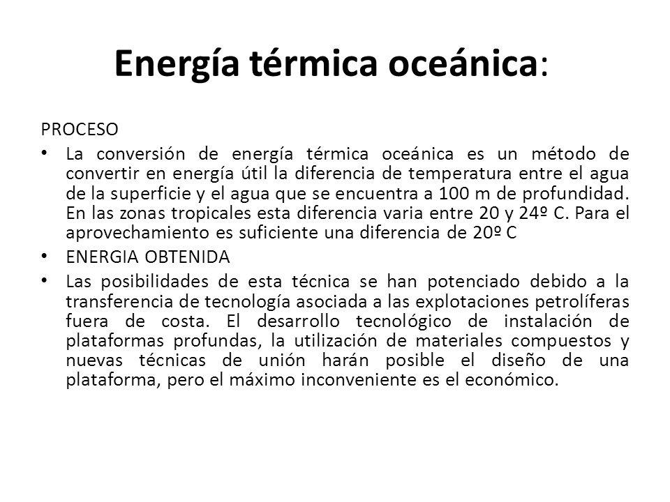 Energía térmica oceánica: PROCESO La conversión de energía térmica oceánica es un método de convertir en energía útil la diferencia de temperatura entre el agua de la superficie y el agua que se encuentra a 100 m de profundidad.