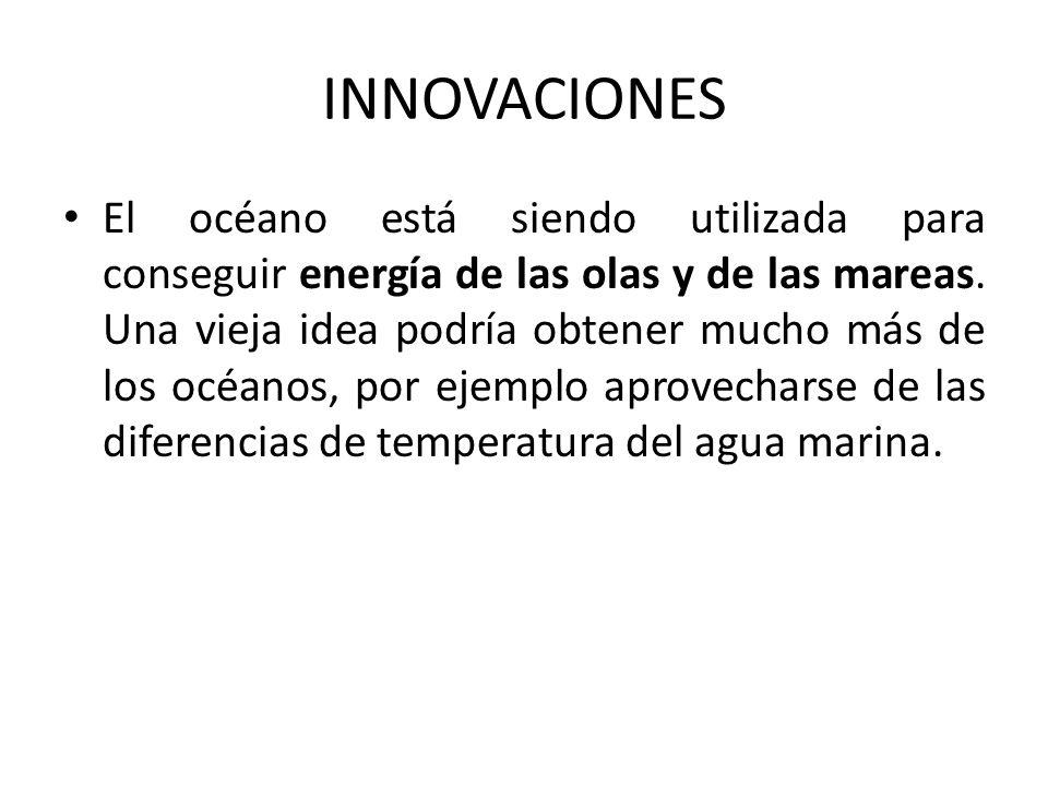 INNOVACIONES El océano está siendo utilizada para conseguir energía de las olas y de las mareas.