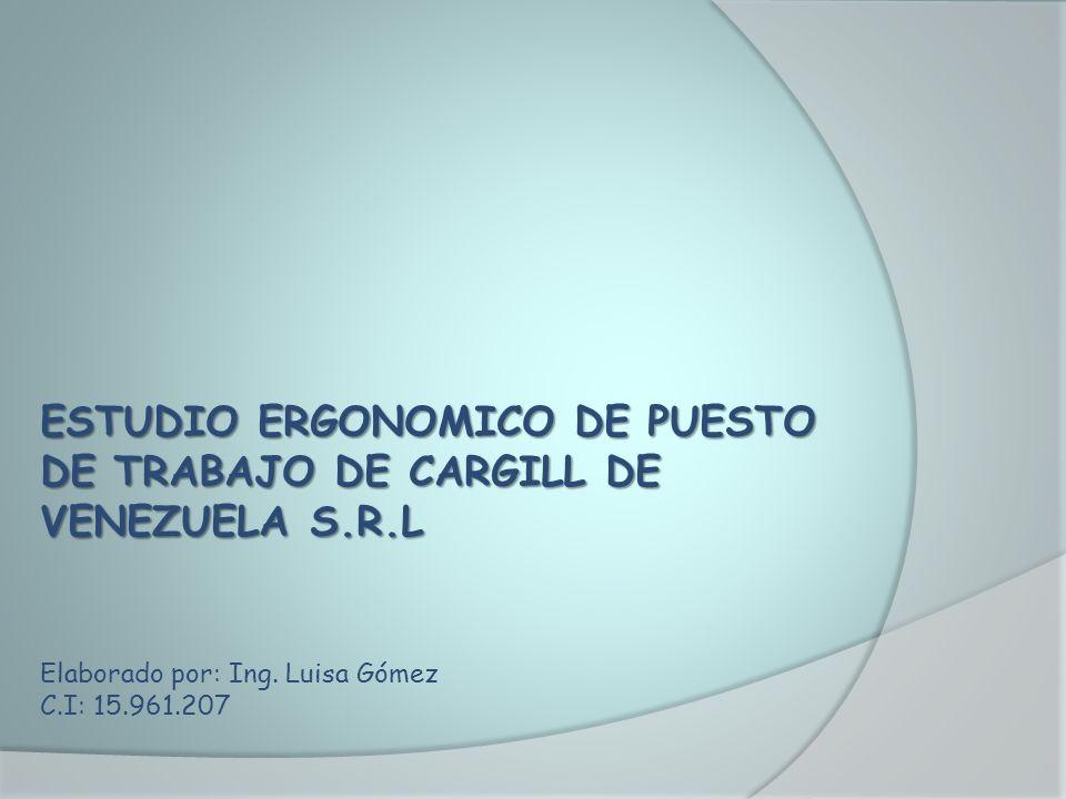 ESTUDIO ERGONOMICO DE PUESTO DE TRABAJO DE CARGILL DE VENEZUELA S.R.L Elaborado por: Ing. Luisa Gómez C.I: 15.961.207