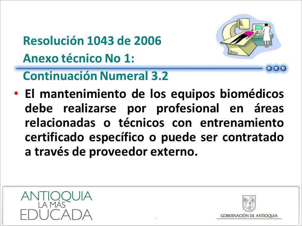 Resolución 1043 de 2006 Anexo técnico No 1: Continuación Numeral 3.2 El mantenimiento de los equipos biomédicos debe realizarse por profesional en áre