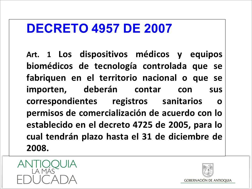 DECRETO 4957 DE 2007 Art. 1 Los dispositivos médicos y equipos biomédicos de tecnología controlada que se fabriquen en el territorio nacional o que se