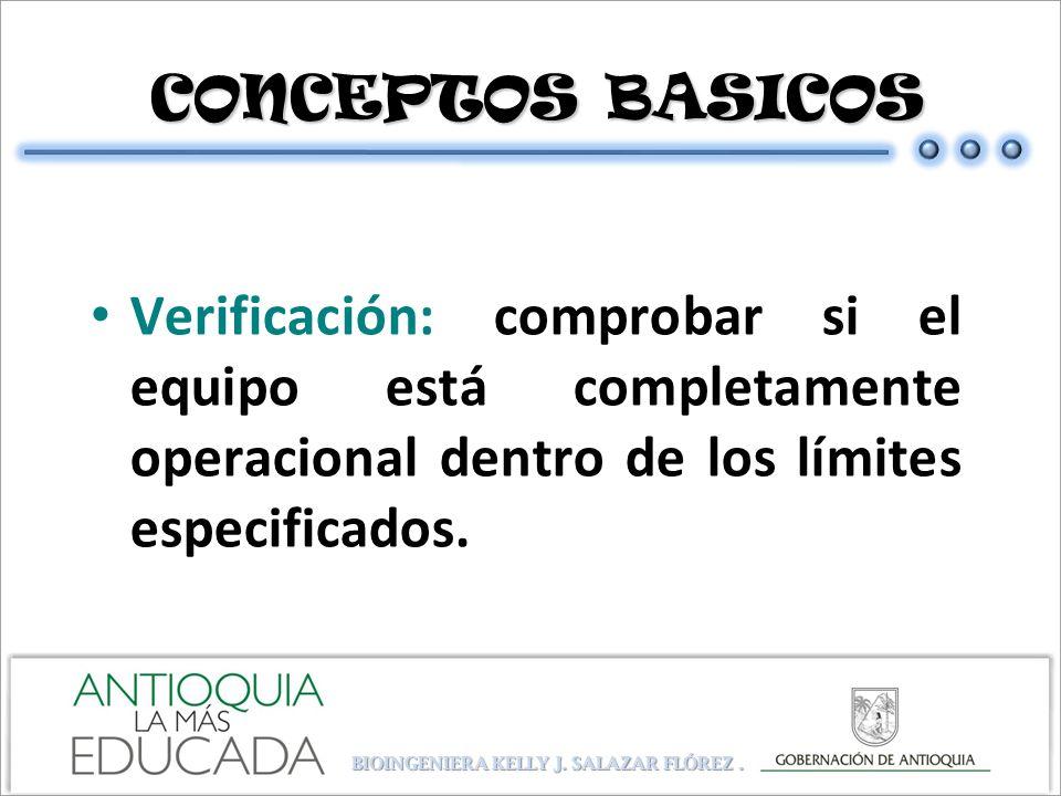CONCEPTOS BASICOS CONCEPTOS BASICOS Verificación: comprobar si el equipo está completamente operacional dentro de los límites especificados. BIOINGENI