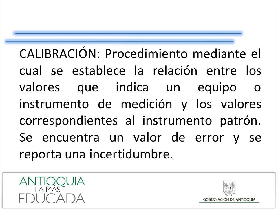 CALIBRACIÓN: Procedimiento mediante el cual se establece la relación entre los valores que indica un equipo o instrumento de medición y los valores co