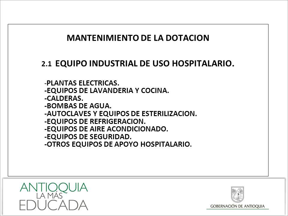 MANTENIMIENTO DE LA DOTACION 2.1 EQUIPO INDUSTRIAL DE USO HOSPITALARIO. - PLANTAS ELECTRICAS. -EQUIPOS DE LAVANDERIA Y COCINA. -CALDERAS. -BOMBAS DE A