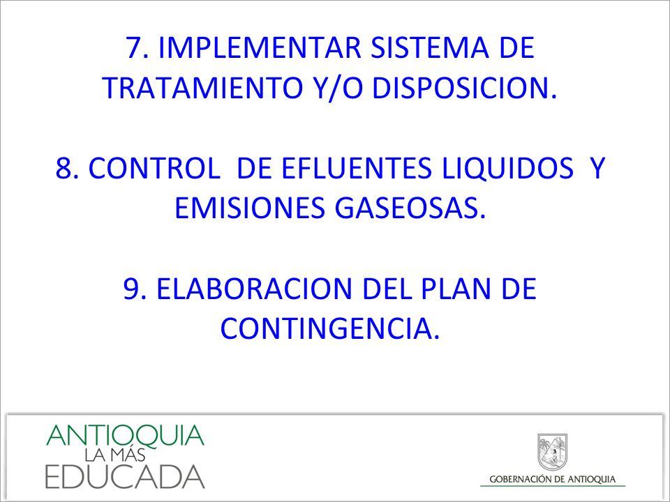 7. IMPLEMENTAR SISTEMA DE TRATAMIENTO Y/O DISPOSICION. 8. CONTROL DE EFLUENTES LIQUIDOS Y EMISIONES GASEOSAS. 9. ELABORACION DEL PLAN DE CONTINGENCIA.