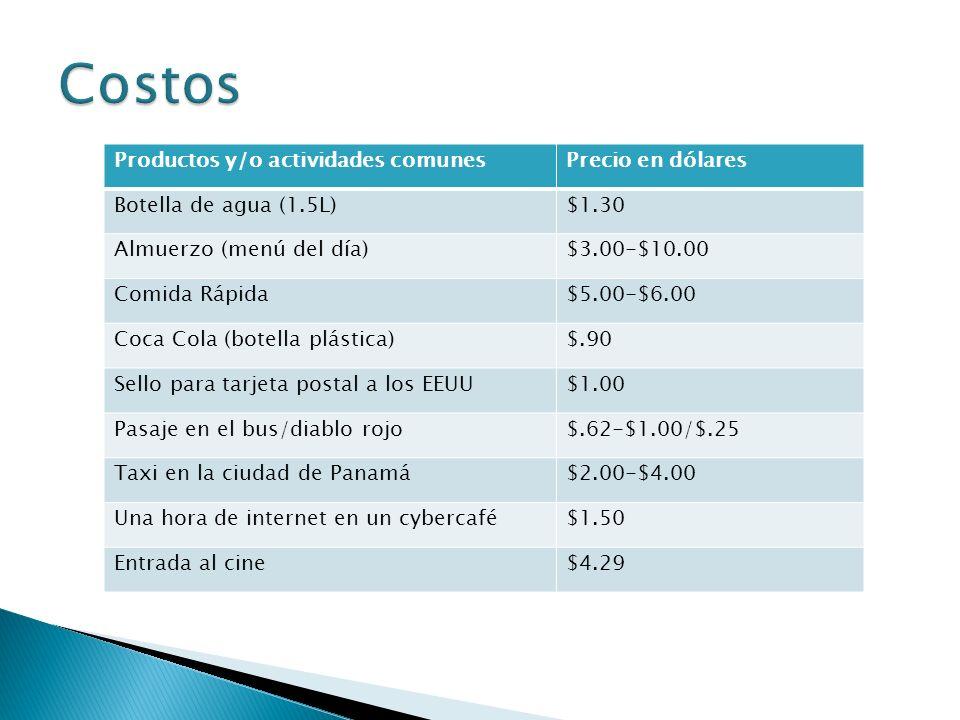 Productos y/o actividades comunesPrecio en dólares Botella de agua (1.5L)$1.30 Almuerzo (menú del día)$3.00-$10.00 Comida Rápida$5.00-$6.00 Coca Cola (botella plástica)$.90 Sello para tarjeta postal a los EEUU$1.00 Pasaje en el bus/diablo rojo$.62-$1.00/$.25 Taxi en la ciudad de Panamá$2.00-$4.00 Una hora de internet en un cybercafé$1.50 Entrada al cine$4.29