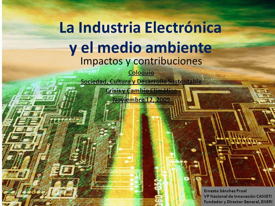 La Industria Electrónica y el medio ambiente Impactos y contribuciones Coloquio Sociedad, Cultura y Desarrollo Sustentable Crisis y Cambio Climático N