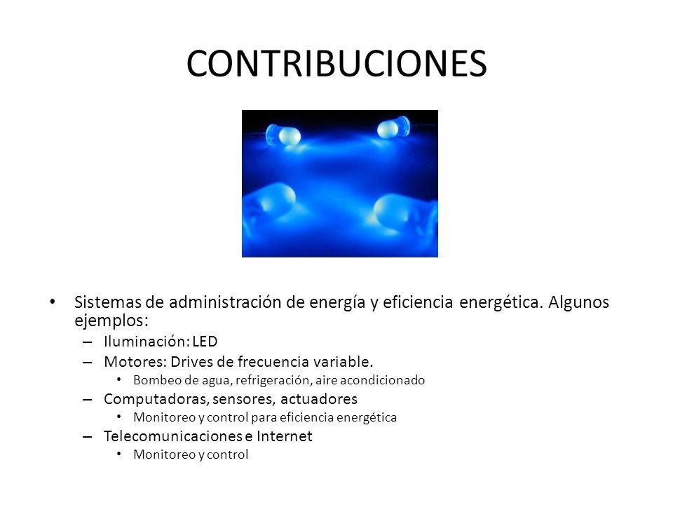 CONTRIBUCIONES Sistemas de administración de energía y eficiencia energética. Algunos ejemplos: – Iluminación: LED – Motores: Drives de frecuencia var
