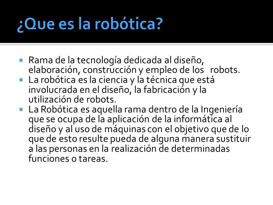 Rama de la tecnología dedicada al diseño, elaboración, construcción y empleo de los robots. La robótica es la ciencia y la técnica que está involucrad