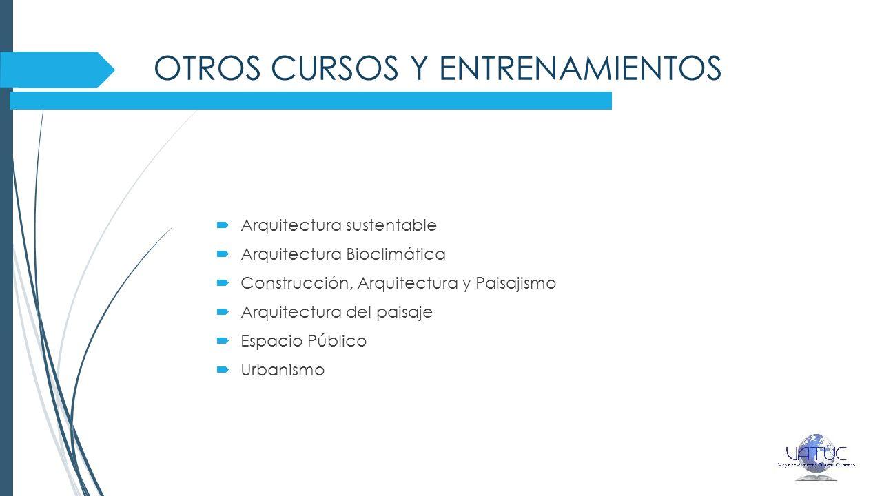 OTROS CURSOS Y ENTRENAMIENTOS Arquitectura sustentable Arquitectura Bioclimática Construcción, Arquitectura y Paisajismo Arquitectura del paisaje Espacio Público Urbanismo