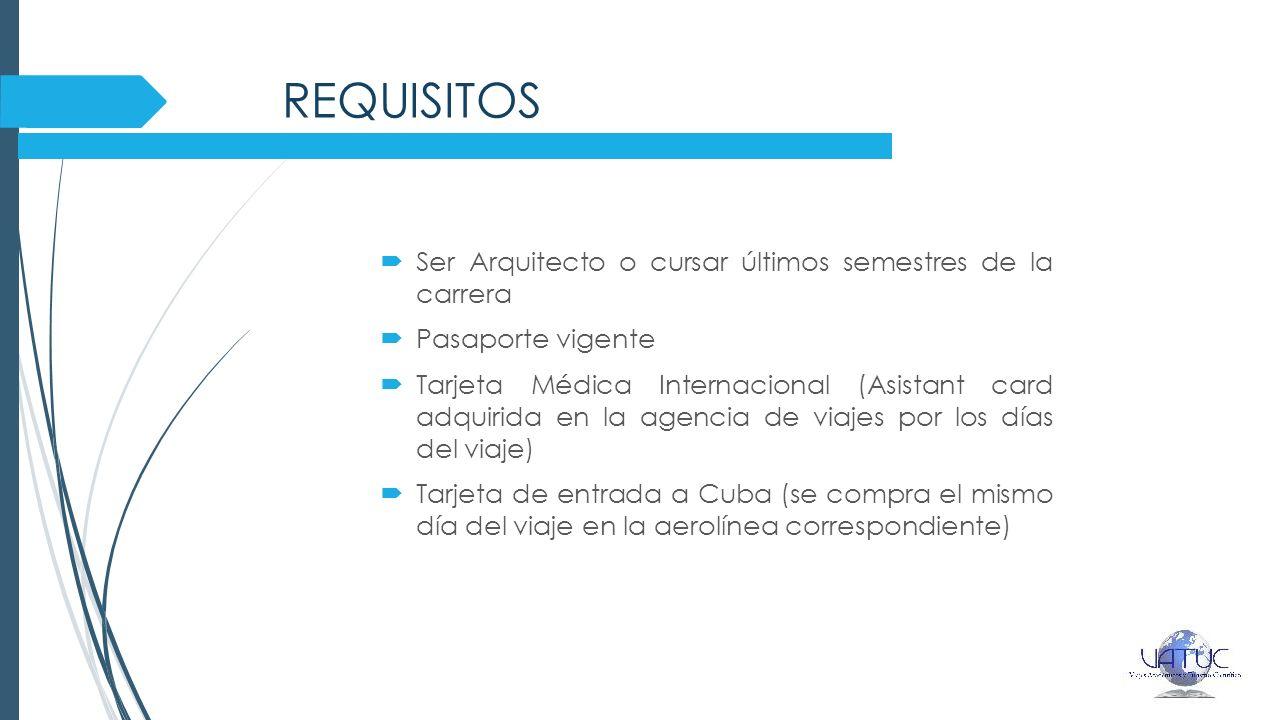 REQUISITOS Ser Arquitecto o cursar últimos semestres de la carrera Pasaporte vigente Tarjeta Médica Internacional (Asistant card adquirida en la agencia de viajes por los días del viaje) Tarjeta de entrada a Cuba (se compra el mismo día del viaje en la aerolínea correspondiente)