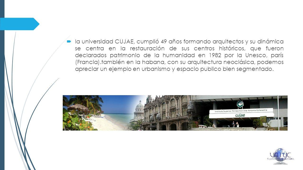 la universidad CUJAE, cumplió 49 años formando arquitectos y su dinámica se centra en la restauración de sus centros históricos, que fueron declarados patrimonio de la humanidad en 1982 por la Unesco, parís (Francia).también en la habana, con su arquitectura neoclásica, podemos apreciar un ejemplo en urbanismo y espacio publico bien segmentado.