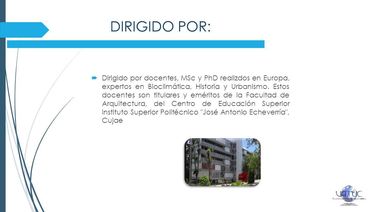 DIRIGIDO POR: Dirigido por docentes, MSc y PhD realizdos en Europa, expertos en Bioclimática, Historia y Urbanismo. Estos docentes son titulares y emé